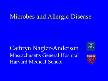 Microbes and Allergic Disease Cathryn Nagler-Anderson Massachusetts General Hospital Harvard Medical School.