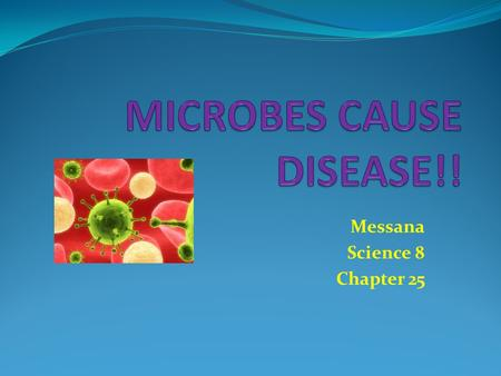 Messana Science 8 Chapter 25. MICROBES = Microorganism, Microscopic Organism Bacteria Virus Parasite Fungi Found EVERYWHERE!!...water, surface of living.