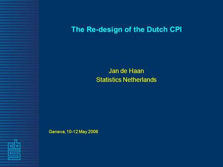 The Re-design of the Dutch CPI Jan de Haan Statistics Netherlands Geneva, 10-12 May 2006.