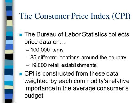 The Consumer Price Index (CPI) n The Bureau of Labor Statistics collects price data on… –100,000 items –85 different locations around the country –19,000.