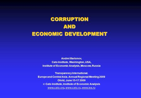 CORRUPTION AND ECONOMIC DEVELOPMENT Andrei Illarionov, Cato Institute, Washington, USA, Institute of Economic Analysis, Moscow, Russia Transparency International.