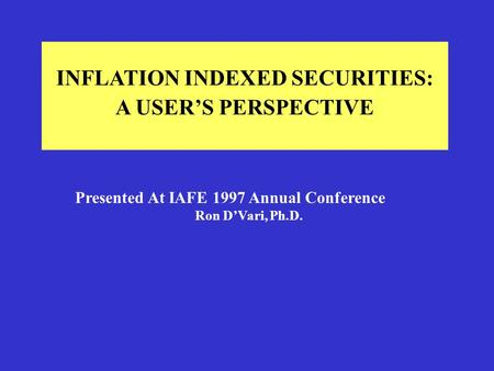 INFLATION INDEXED SECURITIES: A USER'S PERSPECTIVE Presented At IAFE 1997 Annual Conference Ron D'Vari, Ph.D.