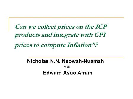 "Can we collect prices on the ICP products and integrate with CPI prices to compute Inflation""? Nicholas N.N. Nsowah-Nuamah AND Edward Asuo Afram."