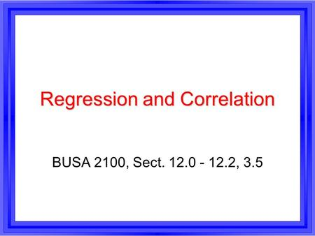 Regression and Correlation BUSA 2100, Sect. 12.0 - 12.2, 3.5.
