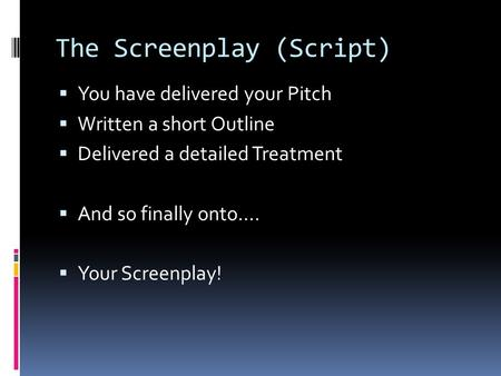 The Screenplay (Script)  You have delivered your Pitch  Written a short Outline  Delivered a detailed Treatment  And so finally onto….  Your Screenplay!