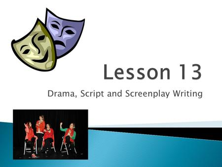 Drama, Script and Screenplay Writing.  Drama in writing means creating a story intended to be acted out either on the stage or on the movie screen. 