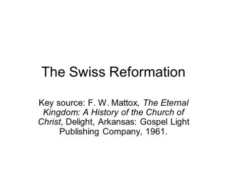 The Swiss Reformation Key source: F. W. Mattox, The Eternal Kingdom: A History of the Church of Christ, Delight, Arkansas: Gospel Light Publishing Company,