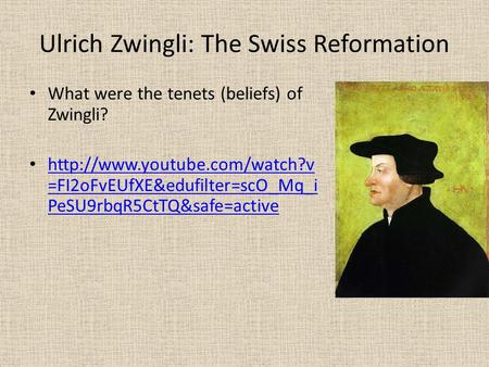 Ulrich Zwingli: The Swiss Reformation What were the tenets (beliefs) of Zwingli?  =FI2oFvEUfXE&edufilter=scO_Mq_i PeSU9rbqR5CtTQ&safe=active.