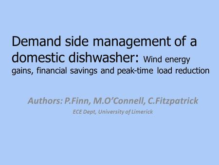Demand side management of a domestic dishwasher: Wind energy gains, financial savings and peak-time load reduction Authors: P.Finn, M.O'Connell, C.Fitzpatrick.