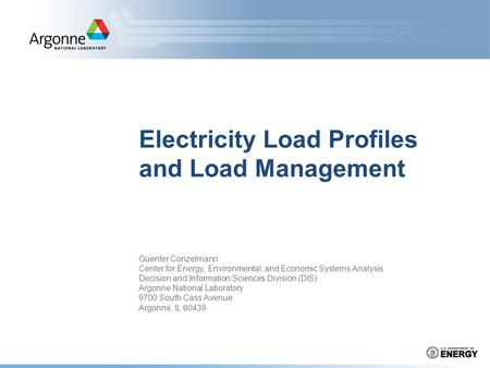 Electricity Load Profiles and Load Management Guenter Conzelmann Center for Energy, Environmental, and Economic Systems Analysis Decision and Information.