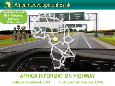 AFRICA INFORMATION HIGHWAY Statistics Department, ESTAChief Economist Complex, ECON Meeting of DGs of NBS - Gaborone, Botswana 16 Feb. 2014.