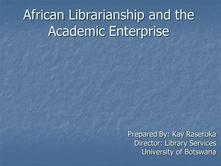 African Librarianship and the Academic Enterprise Prepared By: Kay Raseroka Director: Library Services University of Botswana.