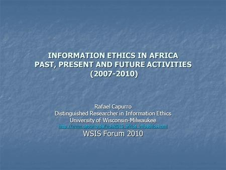 INFORMATION ETHICS IN AFRICA PAST, PRESENT AND FUTURE ACTIVITIES (2007-2010) Rafael Capurro Distinguished Researcher in Information Ethics University of.
