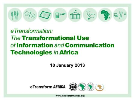 ETransformation: The Transformational Use of Information and Communication Technologies in Africa 10 January 2013 www.eTransform Africa.org.