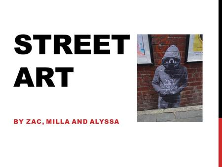 STREET ART BY ZAC, MILLA AND ALYSSA. WHAT IS STREET ART? Street art is visual art created for the public usually created with spray paint, paste ups and.