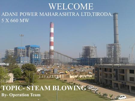 WELCOME TOPIC- STEAM BLOWING By- Operation Team ADANI POWER MAHARASHTRA LTD,TIRODA, 5 X 660 MW.