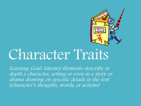 Character Traits Learning Goal: Literary Elements-describe in depth a character, setting or even in a story or drama drawing on specific details in the.