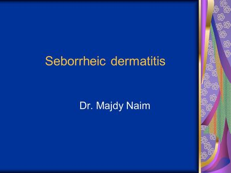 Seborrheic dermatitis Dr. Majdy Naim. Seborrheic dermatitis a papulosquamous disorder patterned on the sebum-rich areas of the scalp, face, and trunk.