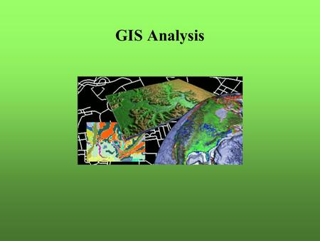 GIS Analysis. Questions to answer Position – what is here? Condition – where are …? Trends – what has changed? Pattern – what spatial patterns exist?