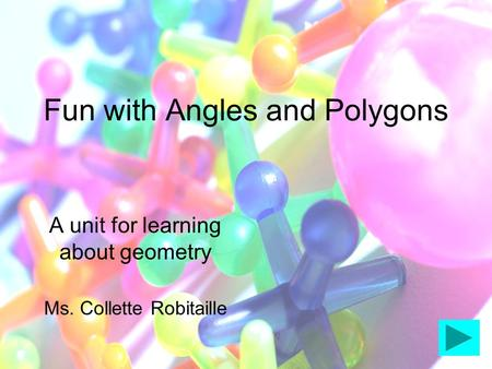 Fun with Angles and Polygons A unit for learning about geometry Ms. Collette Robitaille.