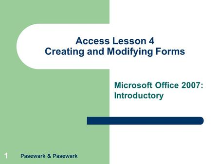 Pasewark & Pasewark 1 Access Lesson 4 Creating and Modifying Forms Microsoft Office 2007: Introductory.