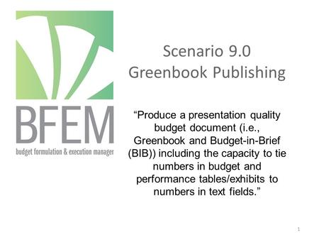 "Scenario 9.0 Greenbook Publishing ""Produce a presentation quality budget document (i.e., Greenbook and Budget-in-Brief (BIB)) including the capacity to."