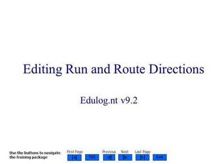 ExitTOC Run & Route Directions 2003 Editing Run and Route Directions Edulog.nt v9.2 Use the buttons to navigate the training package First PagePreviousNextLast.