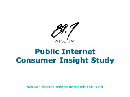 Public Internet Consumer Insight Study WKSU u Market Trends Research Inc u CPB.