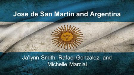Jose de San Martin and Argentina Ja'lynn Smith, Rafael Gonzalez, and Michelle Marcial.