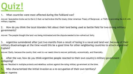Quiz! 1. What countries were most affected during the Falkland war? Answer: Speculation broke out to the U.S that we had broken the Rio treaty (Inter-American.
