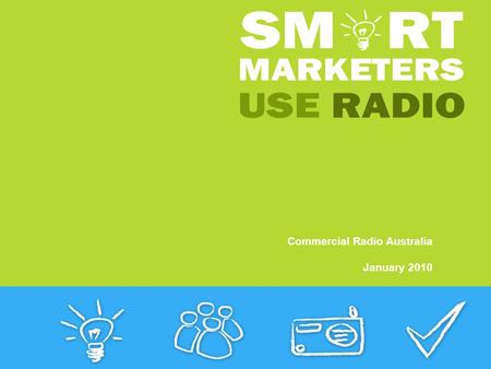 Commercial Radio Australia January 2010. Smart Marketers use Radio The experts tell you why Smart Marketers Use Radio. Listen out for them in the new.