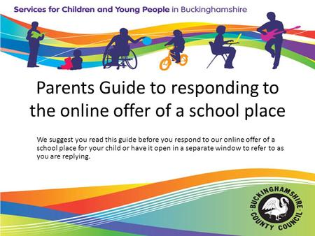 Parents Guide to responding to the online offer of a school place We suggest you read this guide before you respond to our online offer of a school place.