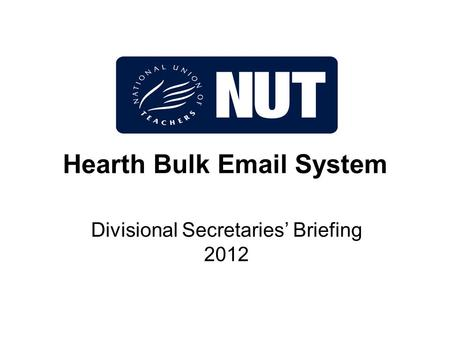 Hearth Bulk Email System Divisional Secretaries' Briefing 2012.