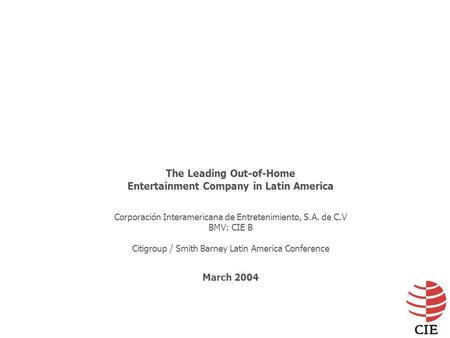 The Leading Out-of-Home Entertainment Company in Latin America Corporación Interamericana de Entretenimiento, S.A. de C.V BMV: CIE B Citigroup / Smith.