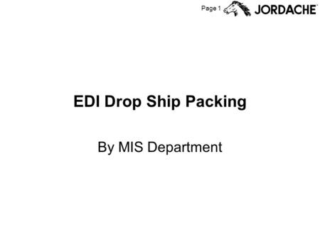 Page 1 EDI Drop Ship Packing By MIS Department. Page 2 EDI Drop Ship Flowchart Factory Produces Units from FGPO Scan cartons to (virtual) container Add.