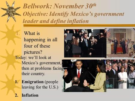Bellwork: November 30 th Objective: Identify Mexico's government leader and define inflation 1. What is happening in all four of these pictures? Today: