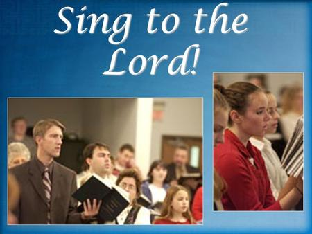 Sing to the Lord!. God's People Sing Matt. 26:30 Matt. 26:30 Jesus and apostles For I say that Christ has become a servant to the circumcision on behalf.