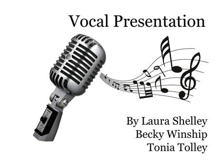 Vocal Presentation By Laura Shelley Becky Winship Tonia Tolley.