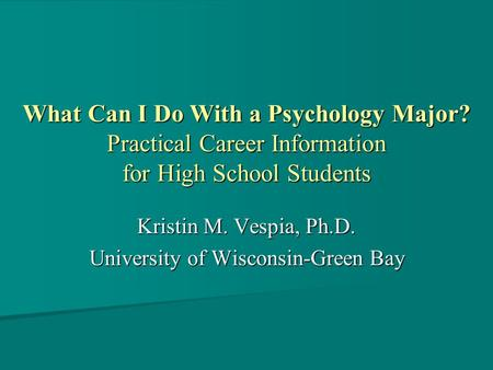 What Can I Do With a Psychology Major? Practical Career Information for High School Students Kristin M. Vespia, Ph.D. University of Wisconsin-Green Bay.