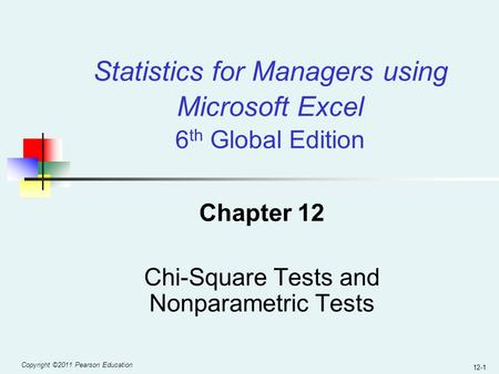 Copyright ©2011 Pearson Education 12-1 Chapter 12 Chi-Square Tests and Nonparametric Tests Statistics for Managers using Microsoft Excel 6 th Global Edition.