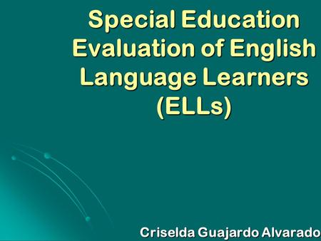Special Education Evaluation of English Language Learners (ELLs) Criselda Guajardo Alvarado.