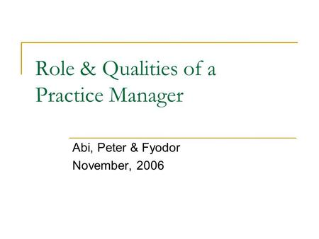 Role & Qualities of a Practice Manager Abi, Peter & Fyodor November, 2006.