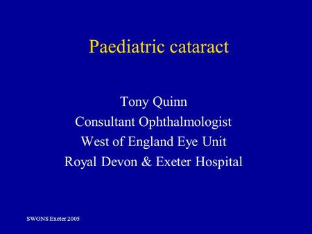 SWONS Exeter 2005 Paediatric cataract Tony Quinn Consultant Ophthalmologist West of England Eye Unit Royal Devon & Exeter Hospital.