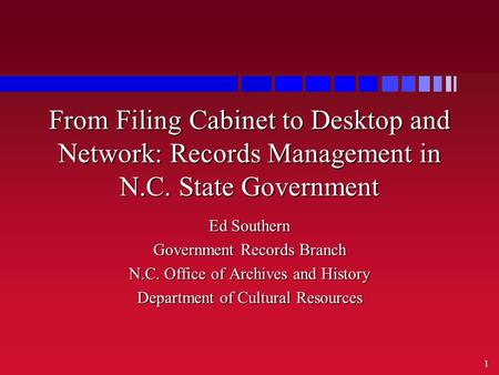1 From Filing Cabinet to Desktop and Network: Records Management in N.C. State Government Ed Southern Government Records Branch N.C. Office of Archives.