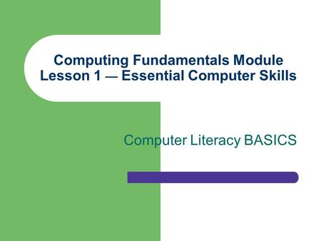 Computing Fundamentals Module Lesson 1 — Essential Computer Skills Computer Literacy BASICS.