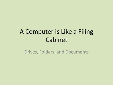 A Computer is Like a Filing Cabinet Drives, Folders, and Documents.