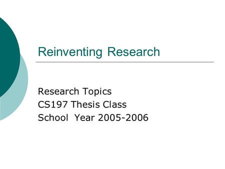 Reinventing Research Research Topics CS197 Thesis Class School Year 2005-2006.
