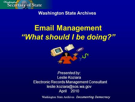 Washington State Archives Documenting Democracy Washington State Archives Presented by: Leslie Koziara Electronic Records Management Consultant