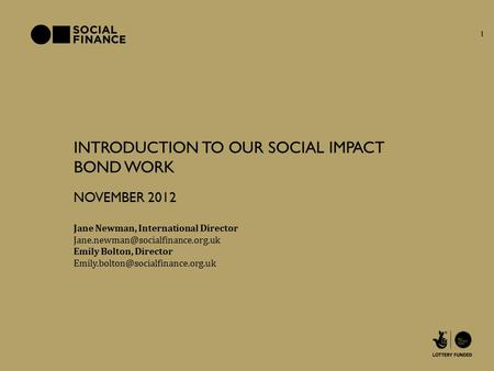 INTRODUCTION TO OUR SOCIAL IMPACT BOND WORK Jane Newman, International Director NOVEMBER 2012 Emily Bolton, Director