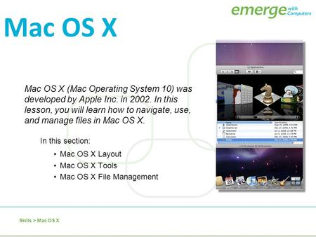 Mac OS X (Mac Operating System 10) was developed by Apple Inc. in 2002. In this lesson, you will learn how to navigate, use, and manage files in Mac OS.